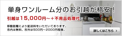 単身ワンルーム分のお引越が格安! 引越は15,000円〜+不用品処理代 移動距離による配送料をいただいております。 市内は無料、市外は500円〜2000円程度。 詳しくはこちら